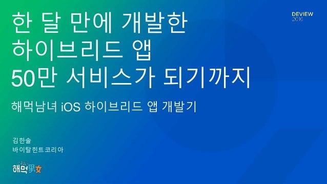 김한솔 바이탈힌트코리아 한 달 만에 개발한 하이브리드 앱 50만 서비스가 되기까지 해먹남녀 iOS 하이브리드 앱 개발기