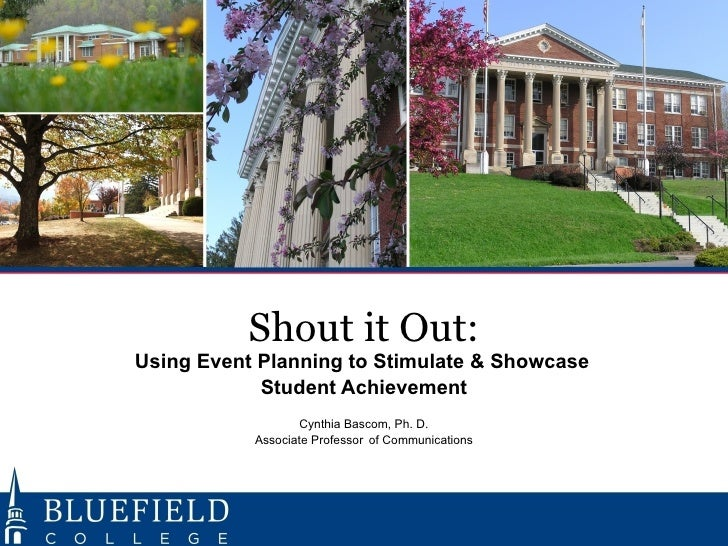 Shout it Out:   Using Event Planning to Stimulate & Showcase    Student Achievement   Cynthia Bascom, Ph. D.   Associate P...