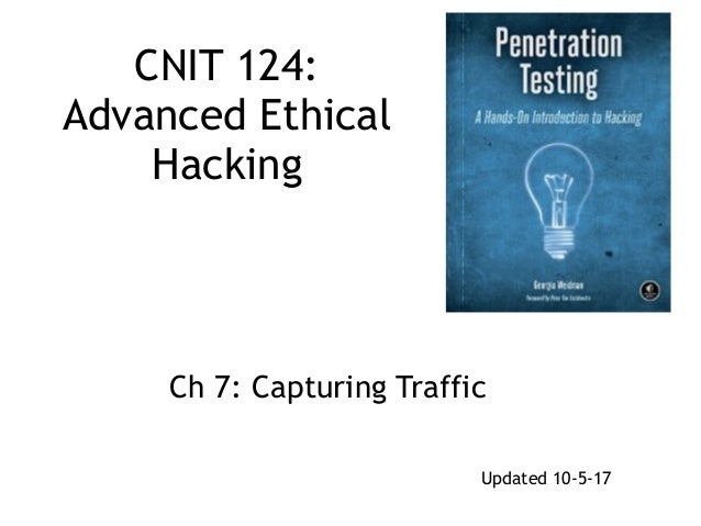 CNIT 124: Advanced Ethical Hacking Ch 7: Capturing Traffic Updated 10-5-17