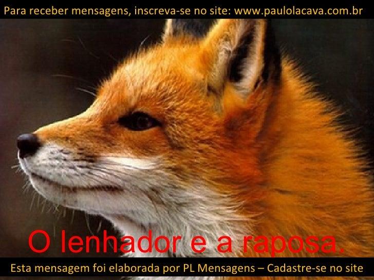 Para receber mensagens, inscreva-se no site: www.paulolacava.com.br    O lenhador e a raposa. Esta mensagem foi elaborada ...