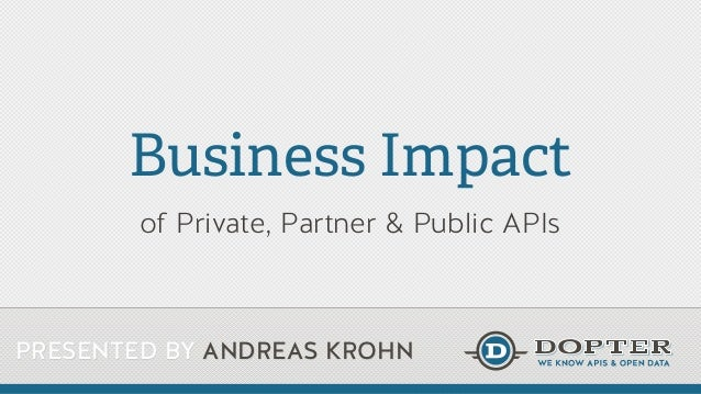 PRESENTED BY ANDREAS KROHN Business Impact of Private, Partner & Public APIs