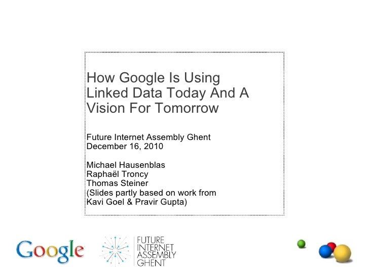 How Google Is Using Linked Data Today And A Vision For Tomorrow Future Internet Assembly Ghent December 16, 2010 Michael H...