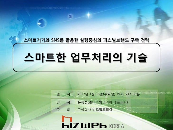 스마트기기와 SNS를 활용한 실행중심의 퍼스널브랜드 구축 전략스마트한 업무처리의 기술        일   자   2012년 4월 18일(수요일) 19시~21시30붂        강   사   은종성(㈜비즈웹코리아 대표이...