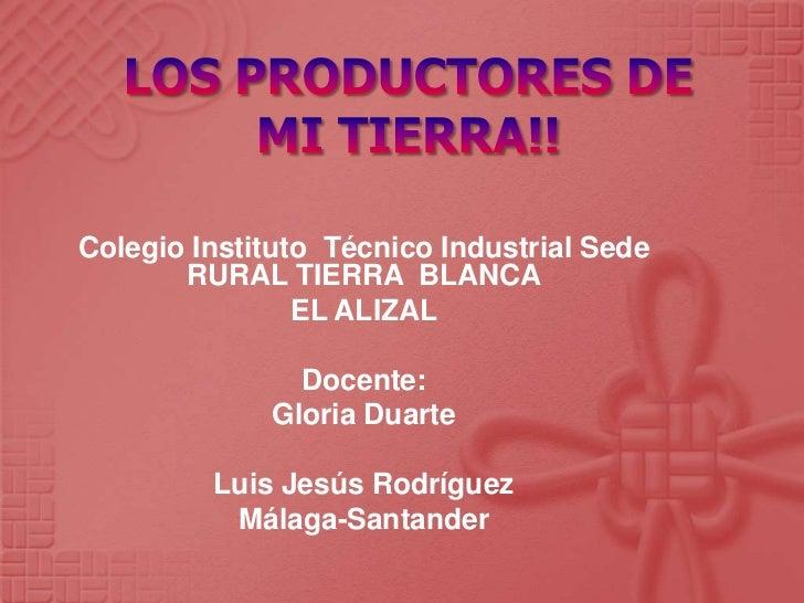 LOS PRODUCTORES DE MI TIERRA!!<br />Colegio Instituto  Técnico Industrial Sede RURAL TIERRA  BLANCA<br />EL ALIZAL<br />Do...