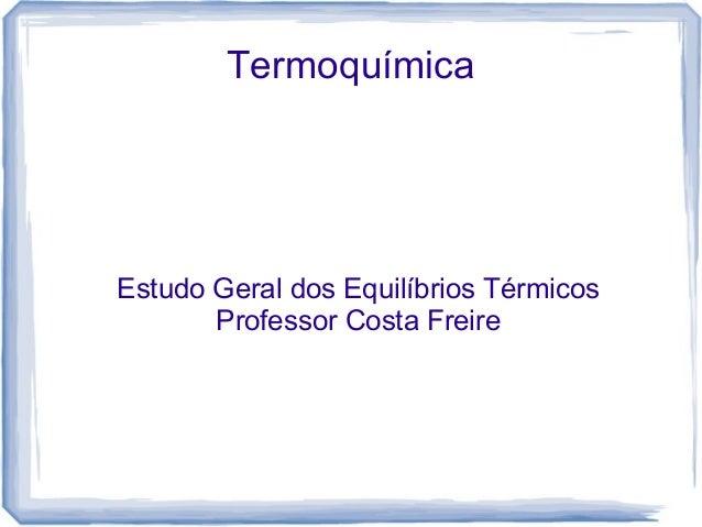 TermoquímicaEstudo Geral dos Equilíbrios Térmicos       Professor Costa Freire