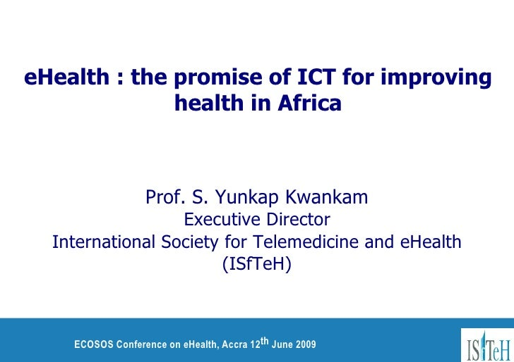 eHealth : the promise of ICT for improving health in Africa Prof. S. Yunkap Kwankam Executive Director International Socie...