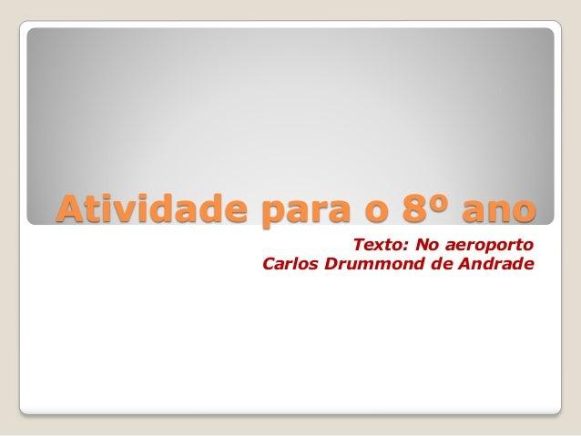 Atividade para o 8º anoTexto: No aeroportoCarlos Drummond de Andrade