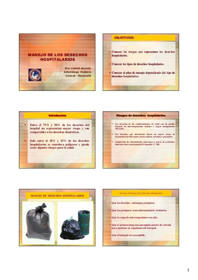 1 MANEJO DE LOS DESECHOS HOSPITALARIOS Dra. Lisbeth Aurenty Infectólogo Pediatra Caracas - Venezuela OBJETIVOS: •• Conocer...