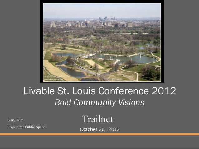 Livable St. Louis Conference 2012                            Bold Community VisionsGary Toth                         Trail...