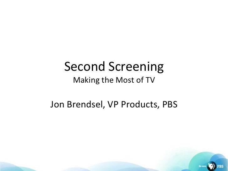 Second ScreeningMaking the Most of TV <br />Jon Brendsel, VP Products, PBS<br />