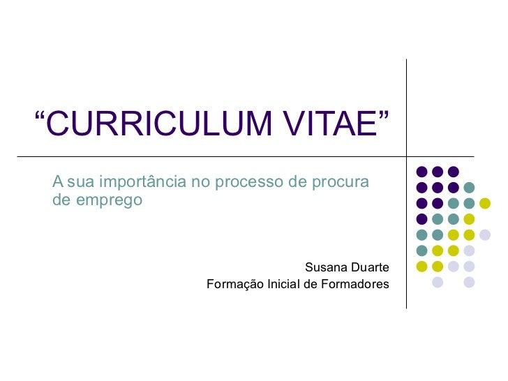 """"""" CURRICULUM VITAE"""" A sua importância no processo de procura de emprego Susana Duarte Formação Inicial de Formadores"""