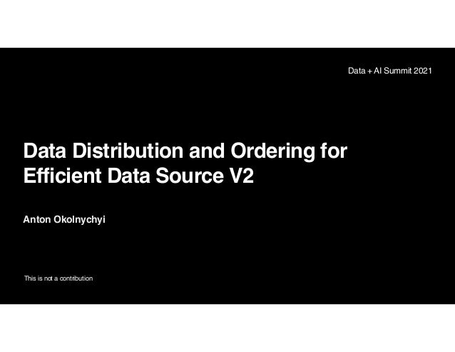 Data Distribution and Ordering for Efficient Data Source V2 Anton Okolnychyi This is not a contribution Data + AI Summit 2...