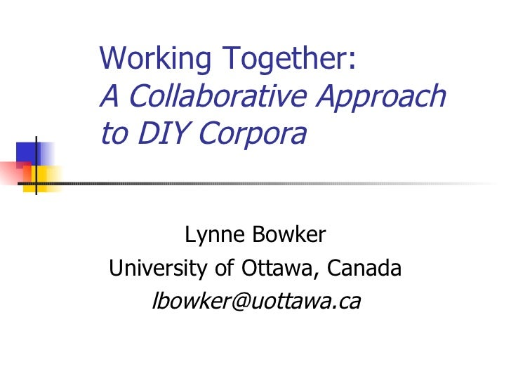 Working Together:  A Collaborative Approach to DIY Corpora   Lynne Bowker University of Ottawa, Canada [email_address]