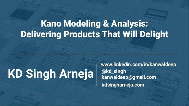 Kano Modeling & Analysis: Delivering Products That Will Delight KD Singh Arneja @kd_singh www.linkedin.com/in/kanwaldeep k...