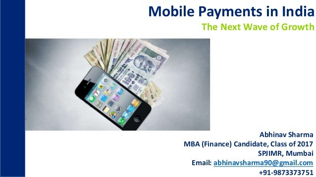 Mobile Payments in India The Next Wave of Growth Abhinav Sharma MBA (Finance) Candidate, Class of 2017 SPJIMR, Mumbai Emai...