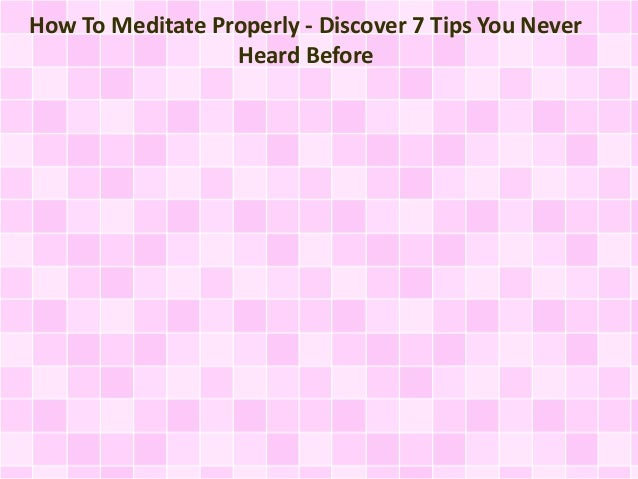 How To Meditate Properly - Discover 7 Tips You Never Heard Before