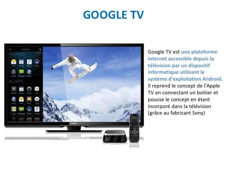 GOOGLE TV            Google TV est une plateforme            internet accessible depuis la            télévision par un di...