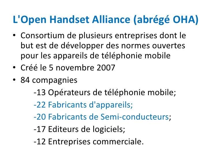 LOpen Handset Alliance (abrégé OHA)• Consortium de plusieurs entreprises dont le  but est de développer des normes ouverte...