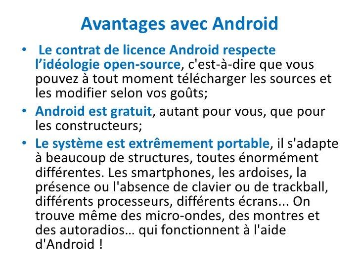 Avantages avec Android• Le contrat de licence Android respecte  l'idéologie open-source, cest-à-dire que vous  pouvez à to...