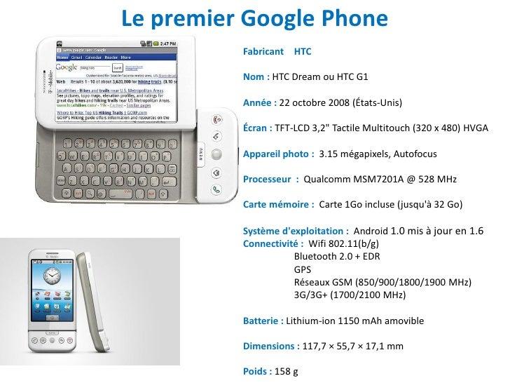 Le premier Google Phone          Fabricant HTC          Nom : HTC Dream ou HTC G1          Année : 22 octobre 2008 (États-...
