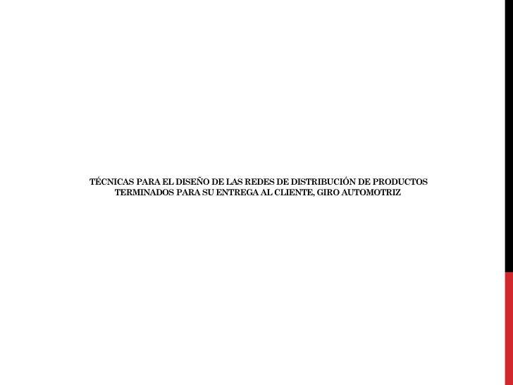 TÉCNICAS PARA EL DISEÑO DE LAS REDES DE DISTRIBUCIÓN DE PRODUCTOS    TERMINADOS PARA SU ENTREGA AL CLIENTE, GIRO AUTOMOTRIZ