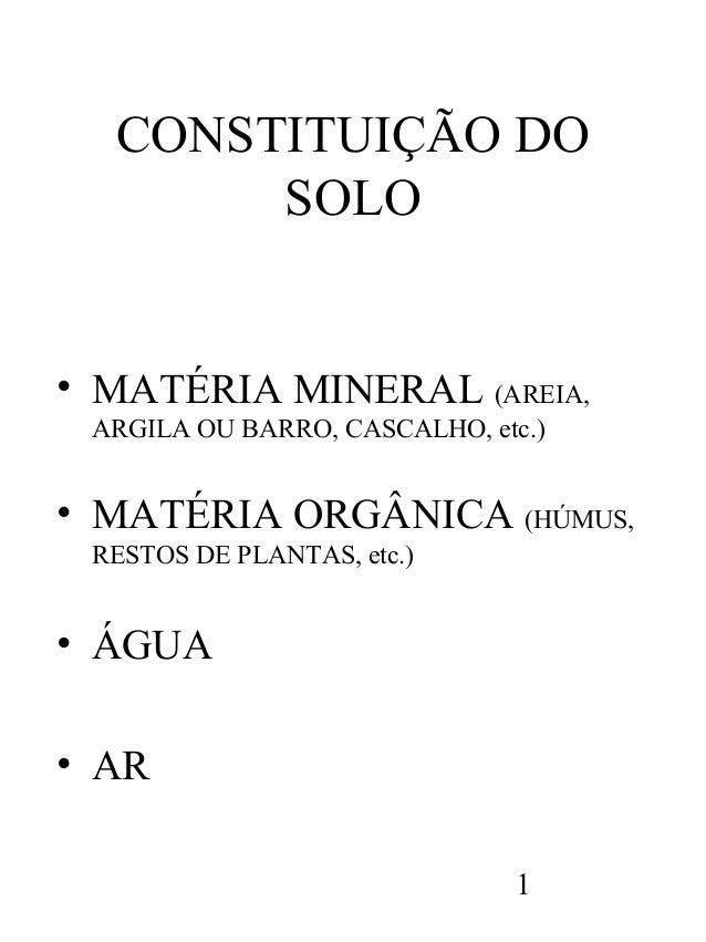 CONSTITUIÇÃO DO SOLO  • MATÉRIA MINERAL (AREIA, ARGILA OU BARRO, CASCALHO, etc.)  • MATÉRIA ORGÂNICA (HÚMUS, RESTOS DE PLA...