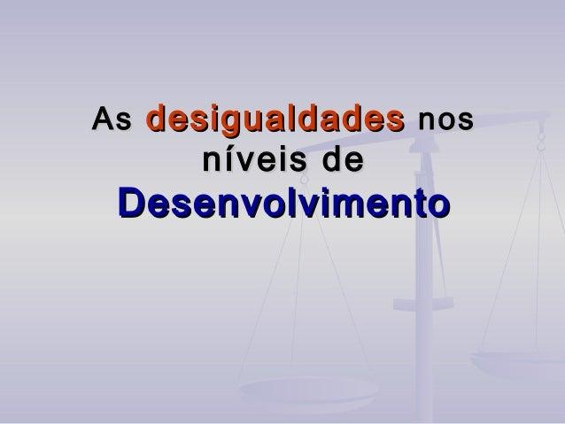 AsAs desigualdadesdesigualdades nosnos níveis deníveis de DesenvolvimentoDesenvolvimento