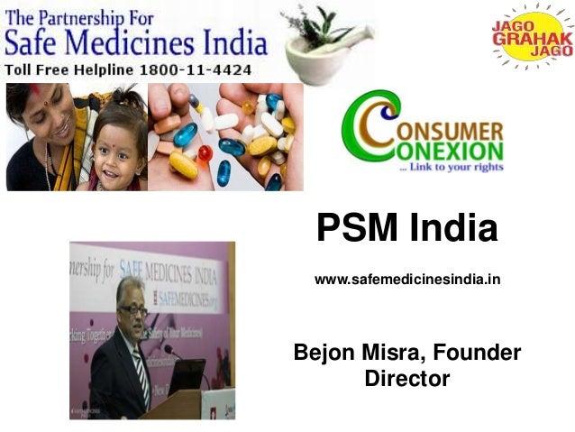 PSM India  www.safemedicinesindia.in  Bejon Misra, Founder  Director