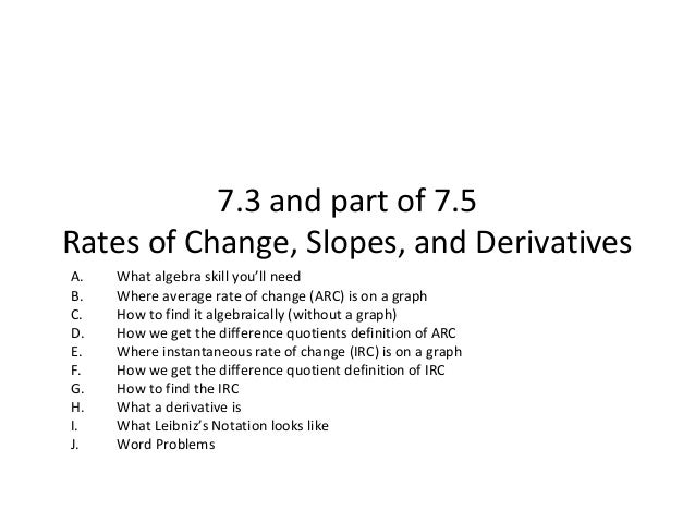 7.3 and part of 7.5Rates of Change, Slopes, and DerivativesA.   What algebra skill you'll needB.   Where average rate of c...