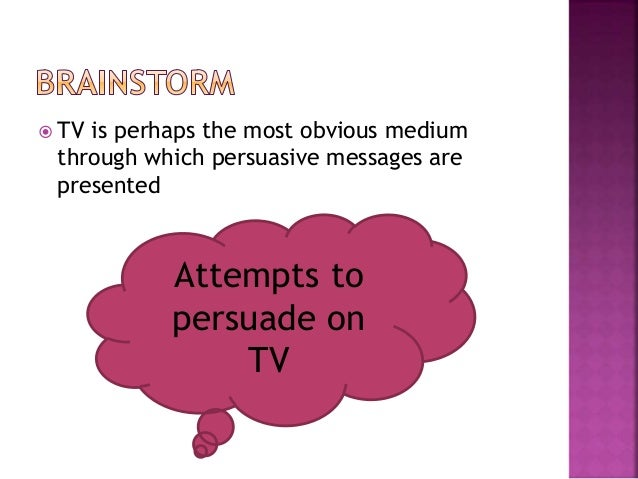  TV is perhaps the most obvious medium through which persuasive messages are presented Attempts to persuade on TV