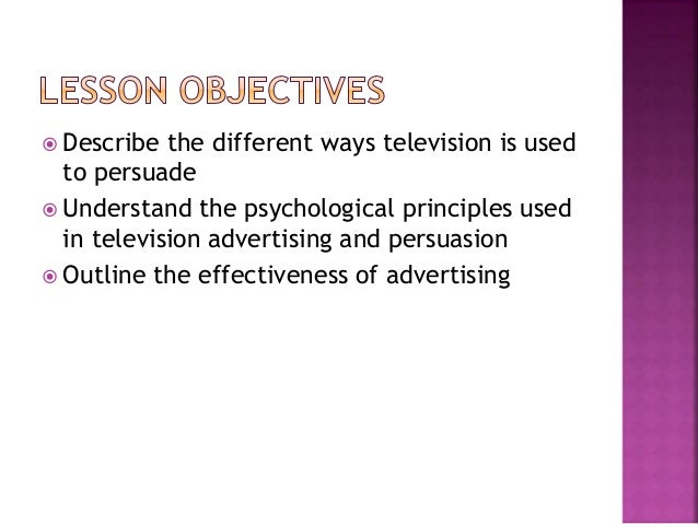  Describe the different ways television is used to persuade  Understand the psychological principles used in television ...