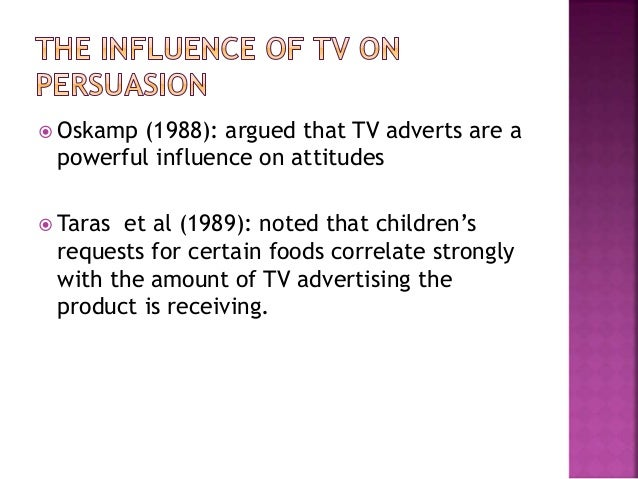  Oskamp (1988): argued that TV adverts are a powerful influence on attitudes  Taras et al (1989): noted that children's ...