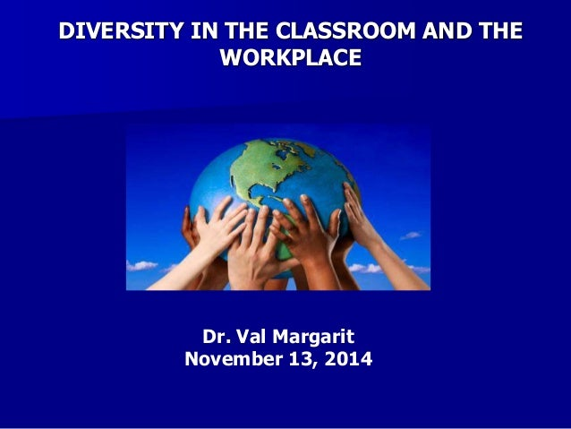DIVERSITY IN THE CLASSROOM AND THE WORKPLACE Dr. Val Margarit November 13, 2014
