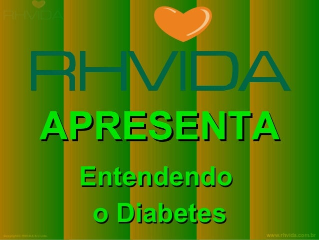 Copyright © RHVIDA S/C Ltda. www.rhvida.com.br APRESENTAAPRESENTA EntendendoEntendendo o Diabeteso Diabetes