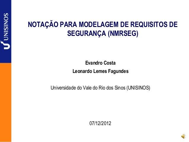 NOTAÇÃO PARA MODELAGEM DE REQUISITOS DE SEGURANÇA (NMRSEG) Evandro Costa Leonardo Lemes Fagundes Universidade do Vale do R...