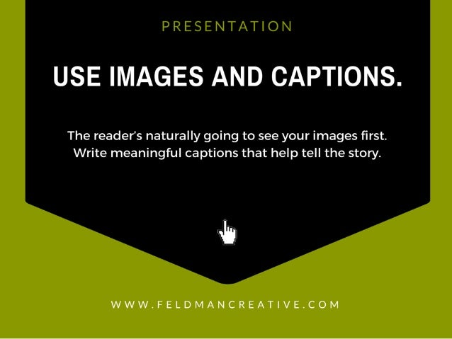 PRESENTATION  LISE IMAGES AND CAPTIONS.   The reader's naturally going to see your images first.  Write meaningful captions...