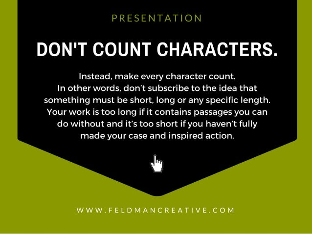 PRESENTATION  DON'T COUNT CHARACTERS.   Instead,  make every character count.   In other words,  don't subscribe to the id...