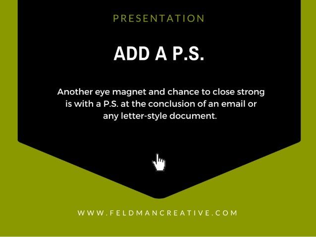 PRESENTATION  ADD A P. S.  Another eye magnet and chance to close strong is with a P. S. at the conclusion of an email or ...