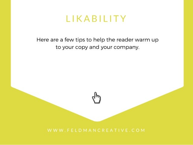 LIKABILITY  Here are a few tips to help the reader warm up to your copy and your company.   WWW. FELDMANCREAT| VE. COM