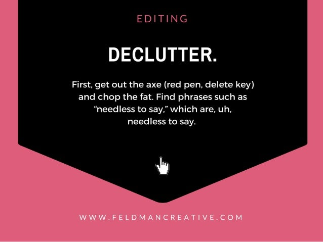 "EDITING  DECLUTTER.   First,  get out the axe (red pen,  delete key) and chop the fat.  Find phrases such as ""needless to ..."