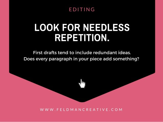 EDITING  LOOK FOR NEEDLESS REPETITION.   First drafts tend to include redundant ideas.  Does every paragraph in your piece...