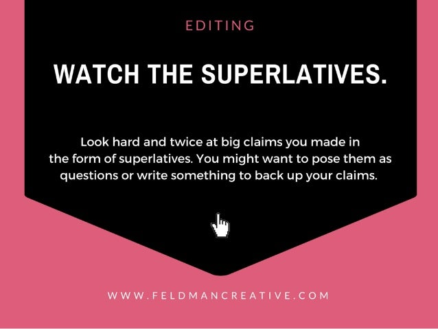 EDITING  WATCI-I THE SUPERLATIVES.   Look hard and twice at big claims you made in the form of su perlatives.  You might w...