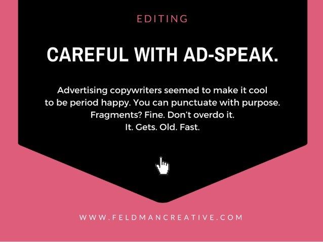 EDITING  CAREFUL WITH AD-SPEAK.   Advertising copywriters seemed to make it cool to be period happy.  You can punctuate wi...