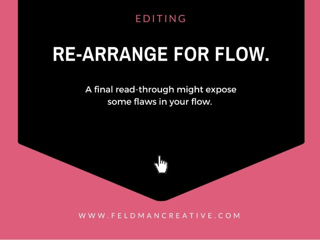 EDITING  RE-ARRANGE FOR FLOW.   A final read-through might expose some flaws in your flow.   .5,  WWW. FELDMANCREAT| VE. COM