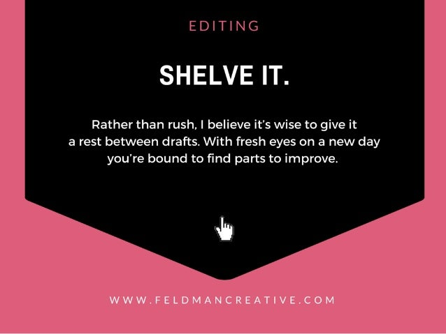 EDITING  SHELVE IT.   Rather than rush.  I believe it's wise to give it a rest between drafts.  With fresh eyes on a new d...