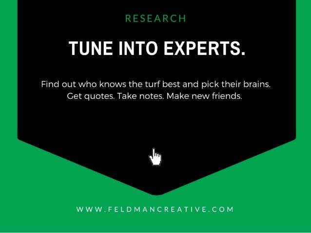 TUNE INTO EXPERTS.   Find out who knows the turf best and pick their brains.  Get quotes.  Take notes.  Make new friends. ...