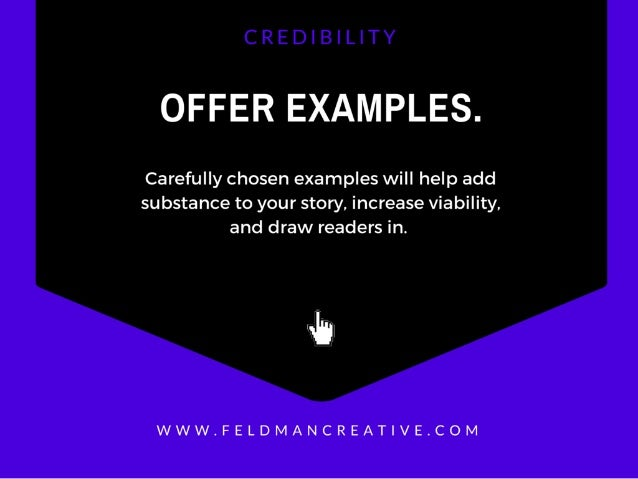 OFFER EXAMPLES.   Carefully chosen examples will help add substance to your story.  increase viability.  and draw readers ...