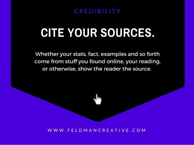 CITE YOUR SOURCES.   Whether your stats.  fact,  examples and so forth  come from stuff you found online,  your reading,  ...