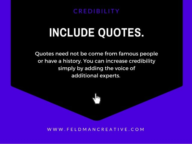 INCLUDE QUOTES.   Quotes need not be come from famous people or have a history.  You can increase credibility simply by ad...