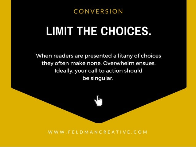 CONVERSION  LIMIT THE CHOICES.   When readers are presented a litany of choices they often make none.  Overwhelm ensues.  ...